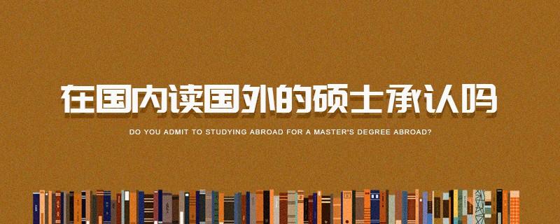 在国内读国外的硕士承认吗