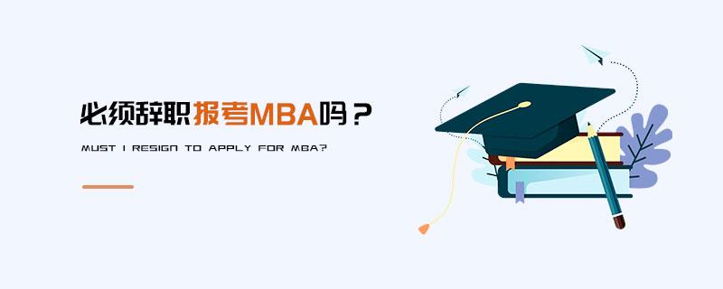 必须辞职报考MBA吗?