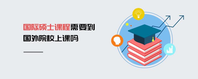国际硕士课程需要到国外院校上课吗