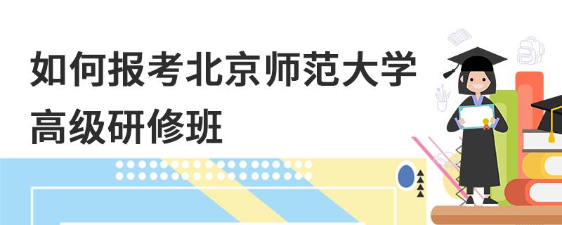 如何报考北京师范大学高级研修班