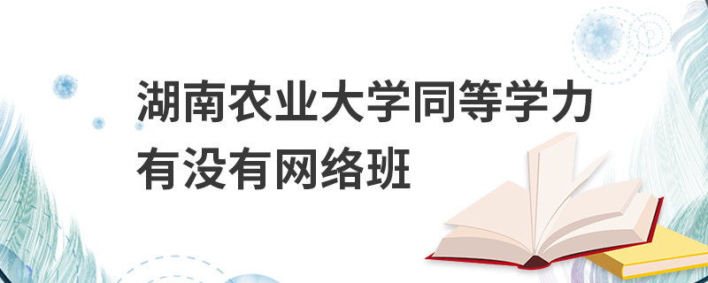 湖南农业大学同等学力有没有网络班
