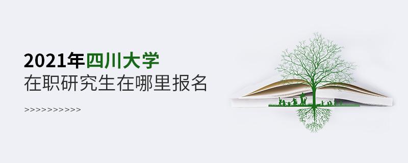 2021年四川大学在职研究生在哪里报名