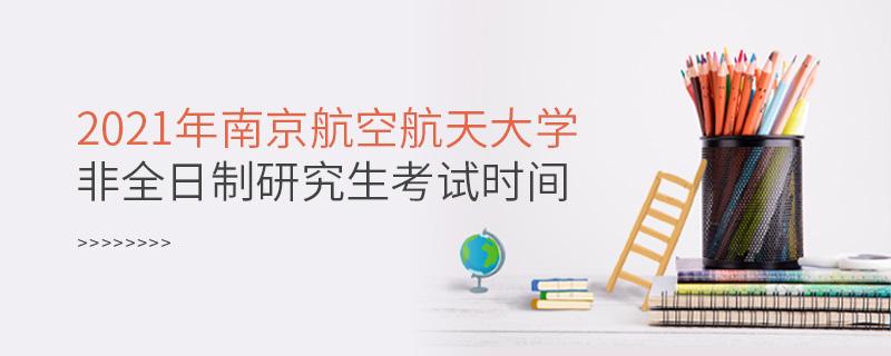 2021年南京航空航天大学非全日制研究生考试时间