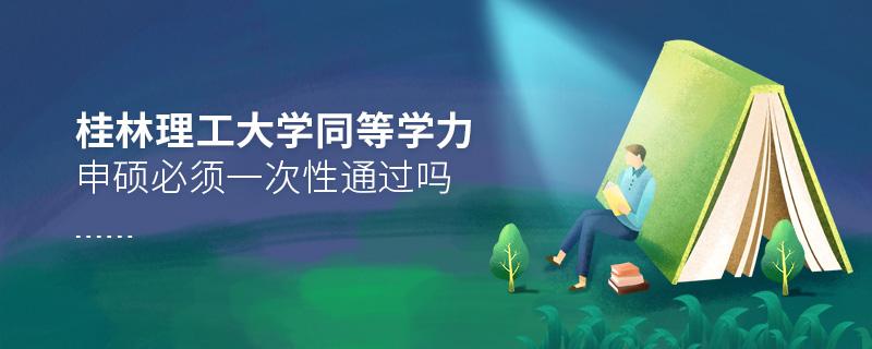 桂林理工大学同等学力申硕必须一次性通过吗