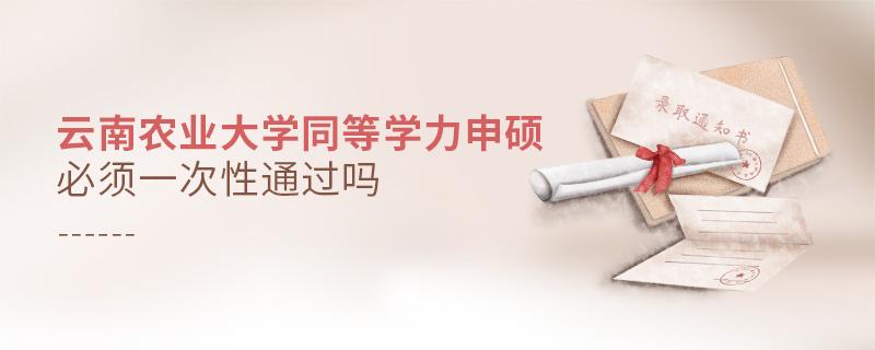 云南农业大学同等学力申硕必须一次性通过吗