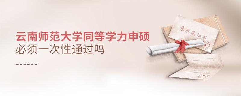 云南师范大学同等学力申硕必须一次性通过吗