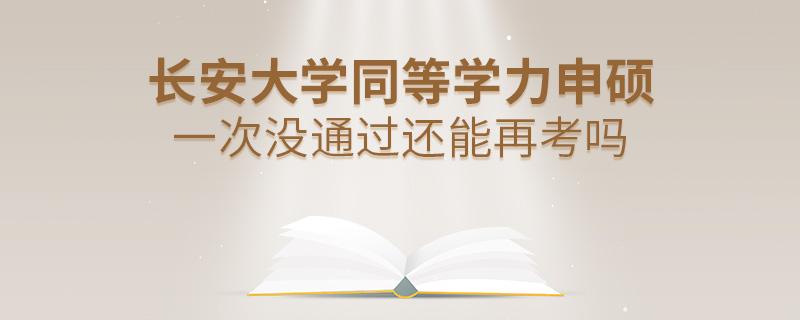 长安大学同等学力申硕一次没通过还能再考吗
