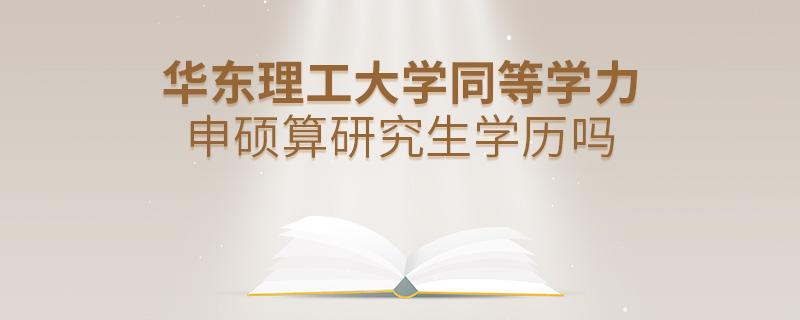 华东理工大学同等学力申硕算研究生学历吗
