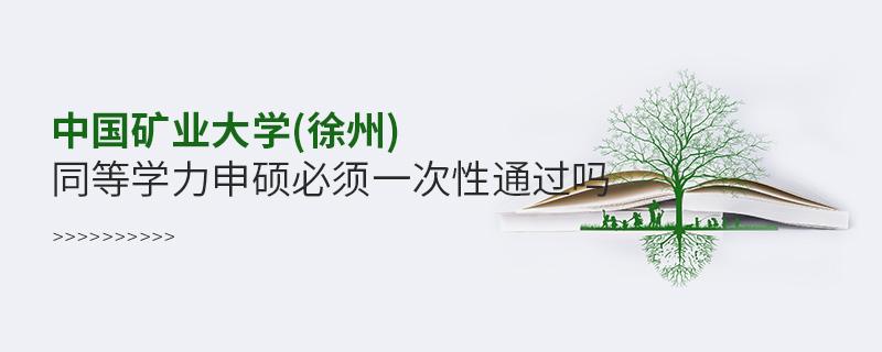 中国矿业大学(徐州)同等学力申硕必须一次性通过吗