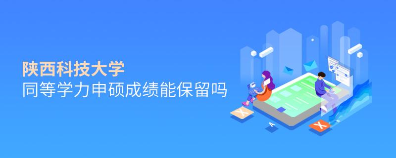 陕西科技大学同等学力申硕成绩能保留吗