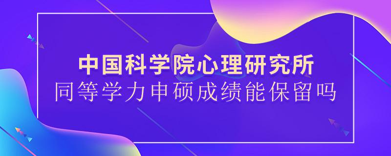 中国科学院心理研究所同等学力申硕成绩能保留吗