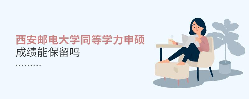 西安邮电大学同等学力申硕成绩能保留吗